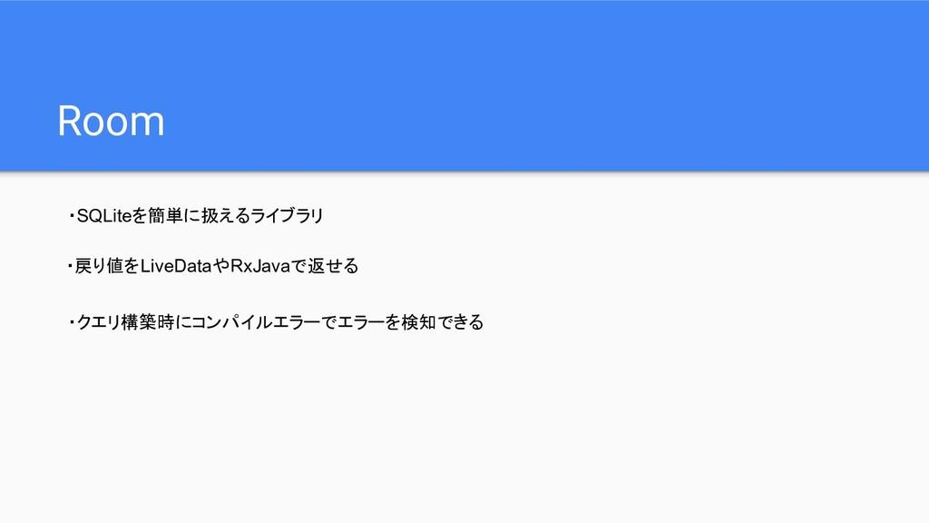 Room ・SQLiteを簡単に扱えるライブラリ ・戻り値をLiveDataやRxJavaで返...