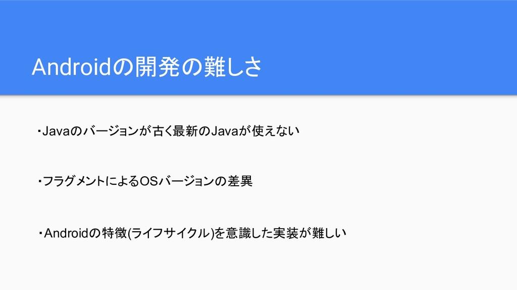 Androidの開発の難しさ ・Javaのバージョンが古く最新のJavaが使えない ・フラグメ...