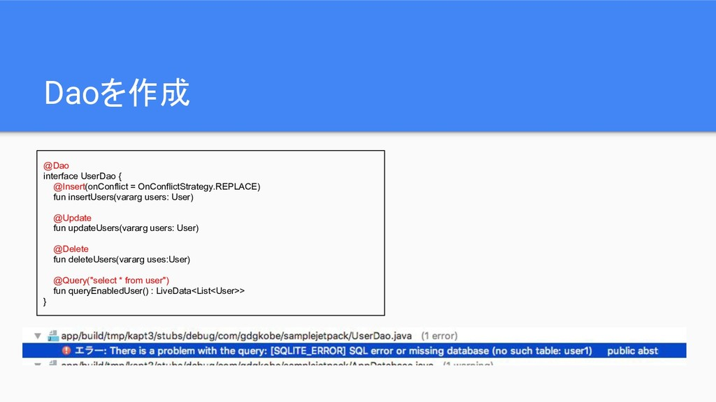 Daoを作成 @Dao interface UserDao { @Insert(onConfl...