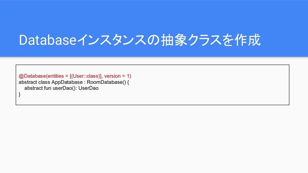 Databaseインスタンスの抽象クラスを作成 @Database(entities = [(...