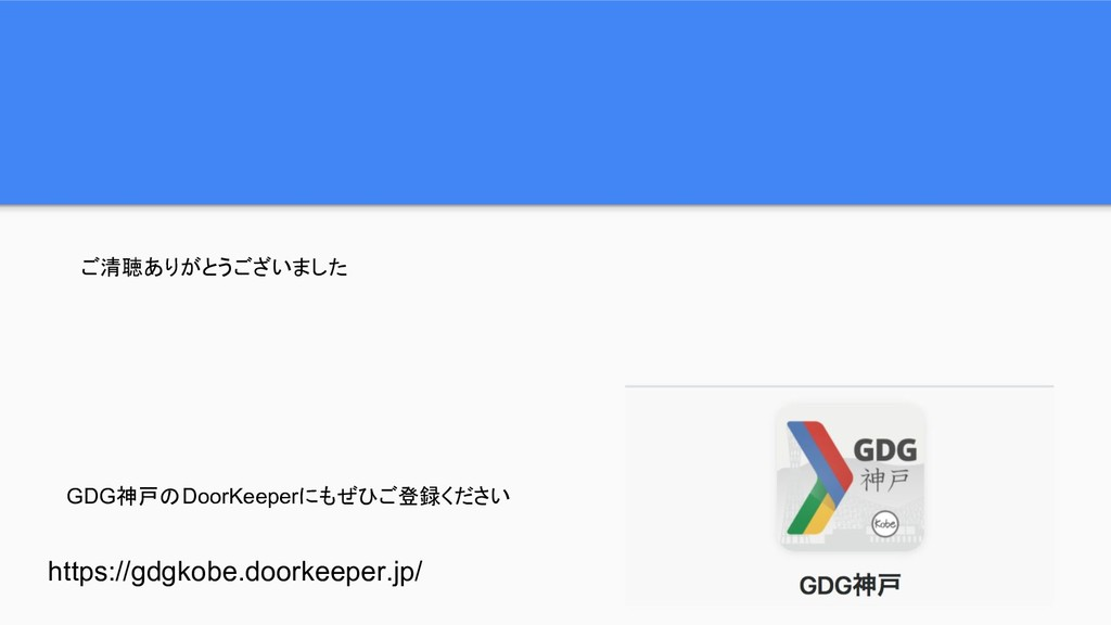 ご清聴ありがとうございました GDG神戸のDoorKeeperにもぜひご登録ください http...