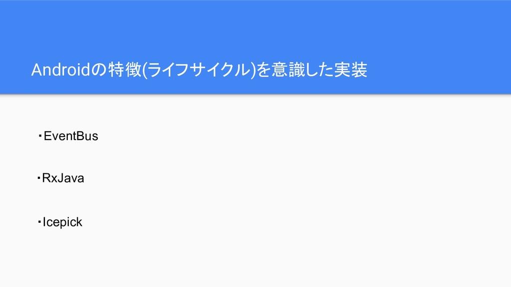 Androidの特徴(ライフサイクル)を意識した実装 ・EventBus ・RxJava ・I...