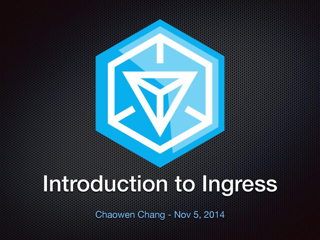 ⽂文字 Introduction to Ingress Chaowen Chang - Nov...