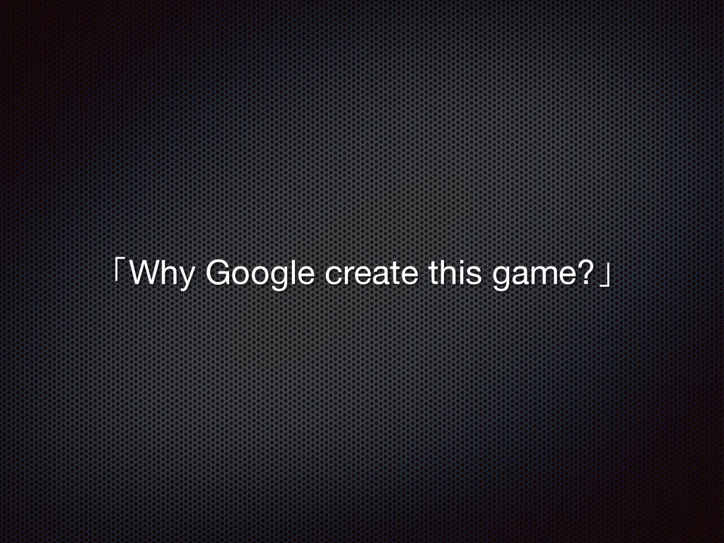 「Why Google create this game?」