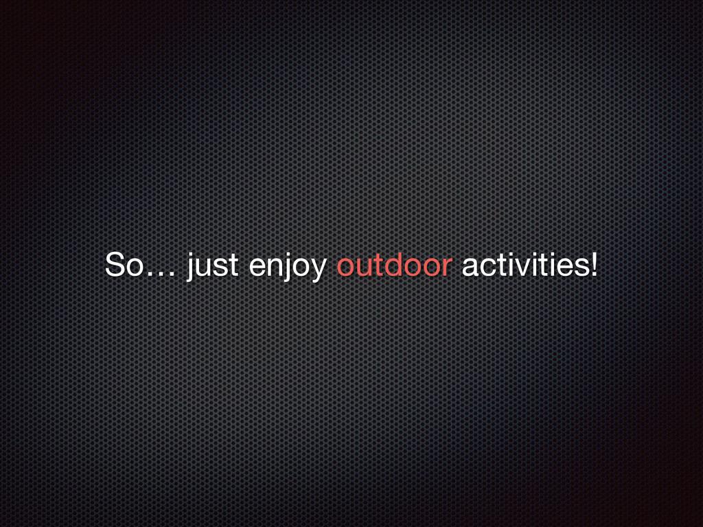 So… just enjoy outdoor activities!