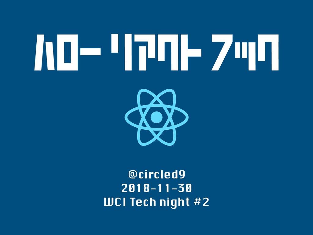 ハロー リアクト フック @circled9 2018-11-30 WCI Tech nigh...