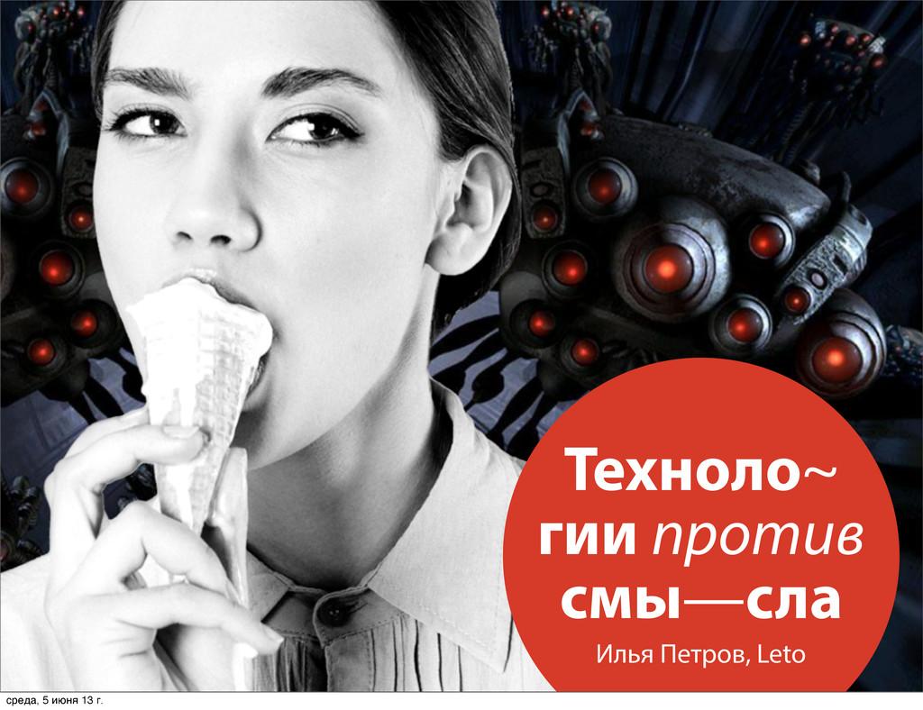 Техноло~ гии против смы—сла Илья Петров, Leto с...