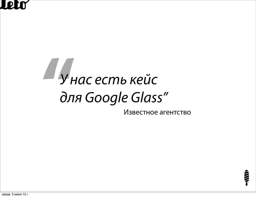 """"""" У нас есть кейс для Google Glass"""" Известное а..."""