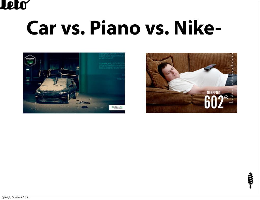 Car vs. Piano vs. Nike- среда, 5 июня 13 г.