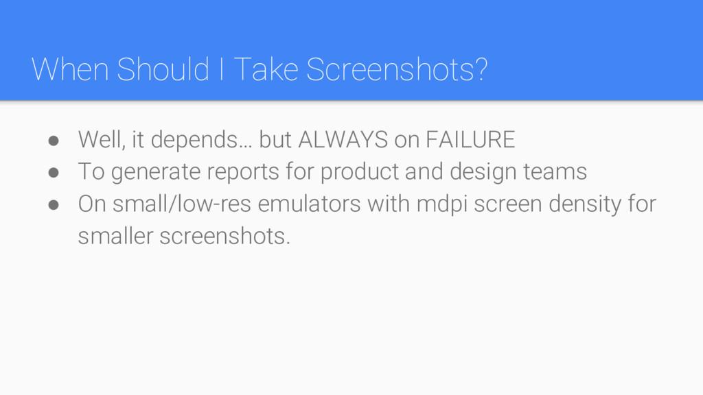 When Should I Take Screenshots? ● Well, it depe...