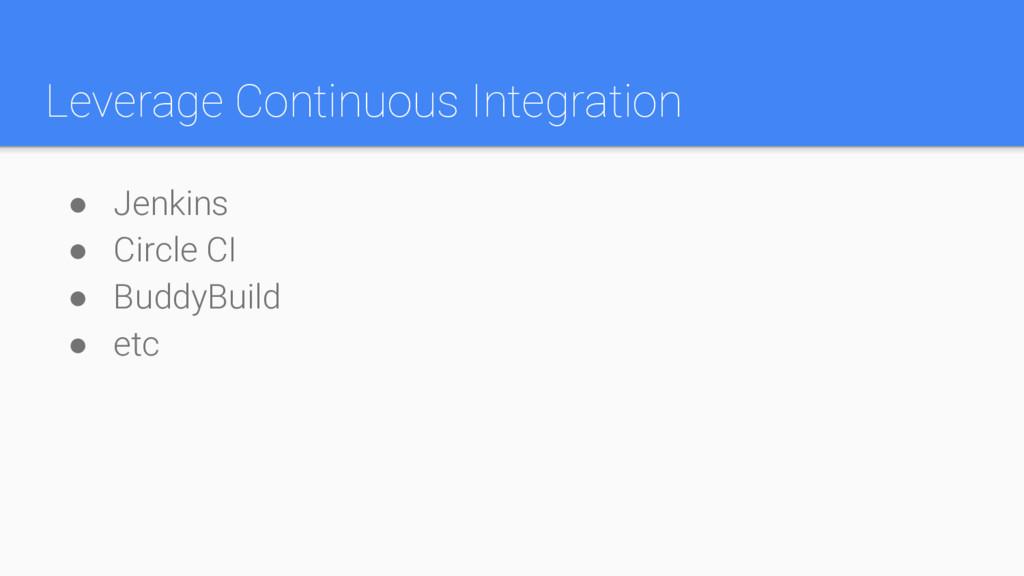 Leverage Continuous Integration ● Jenkins ● Cir...