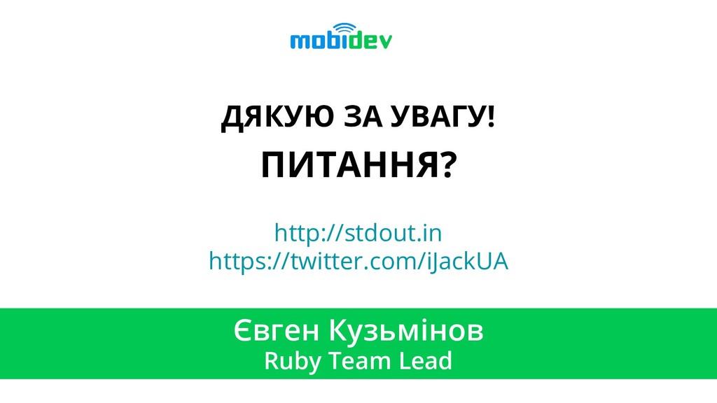 ДЯКУЮ ЗА УВАГУ! ПИТАННЯ? Євген Кузьмінов Ruby T...