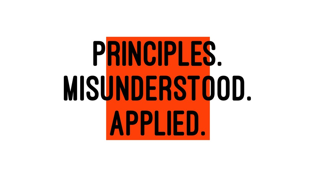 PRINCIPLES. MISUNDERSTOOD. APPLIED.