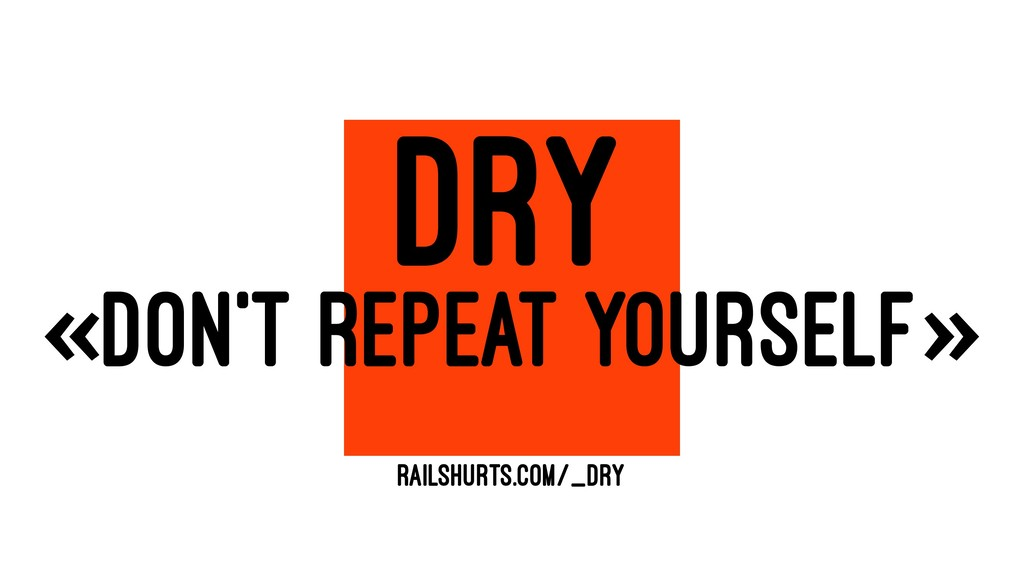 DRY «DON'T REPEAT YOURSELF» RAILSHURTS.COM/_DRY