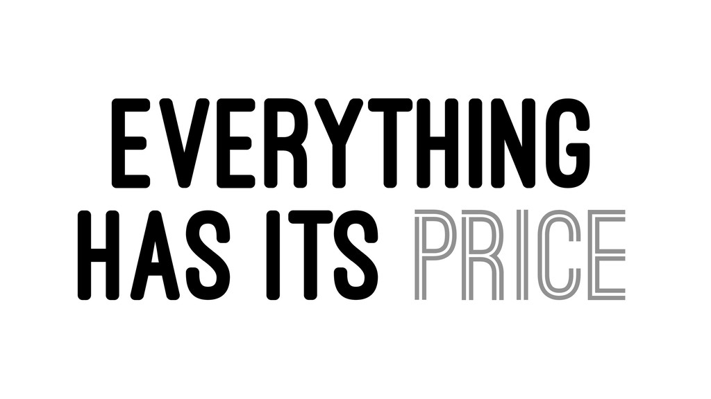 EVERYTHING HAS ITS PRICE