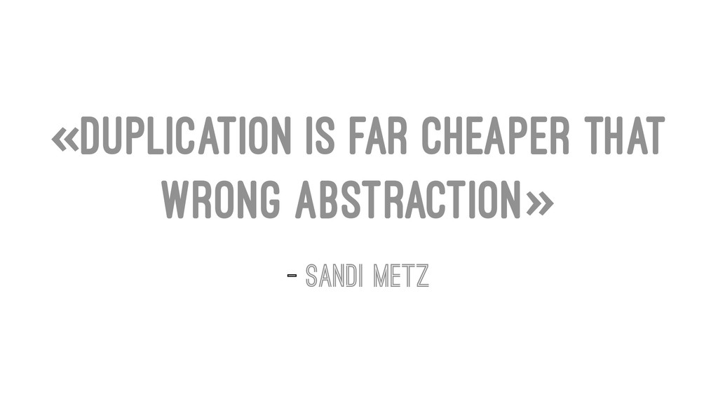 «Duplication is far cheaper that wrong abstract...