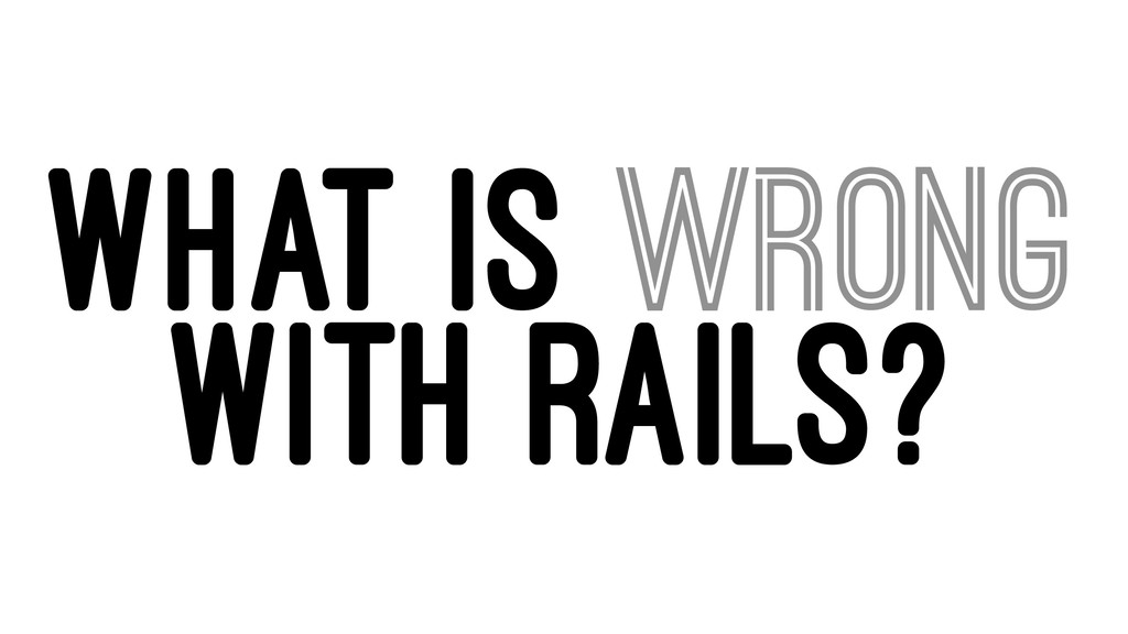 WHAT IS WRONG WITH RAILS?