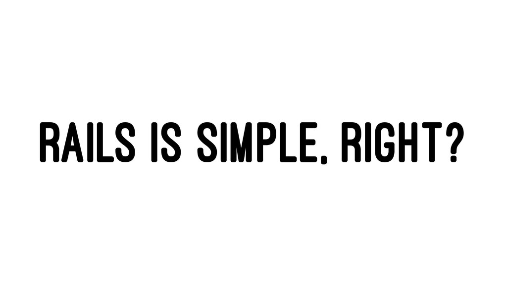 RAILS IS SIMPLE, RIGHT?