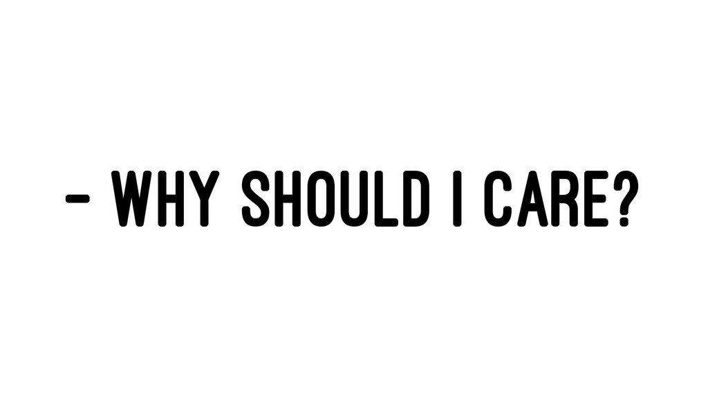 - WHY SHOULD I CARE?