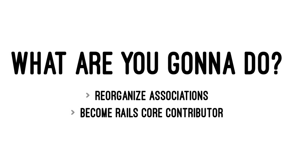 WHAT ARE YOU GONNA DO? > reorganize association...