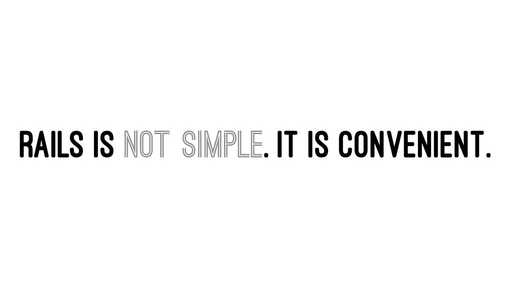 RAILS IS NOT SIMPLE. IT IS CONVENIENT.