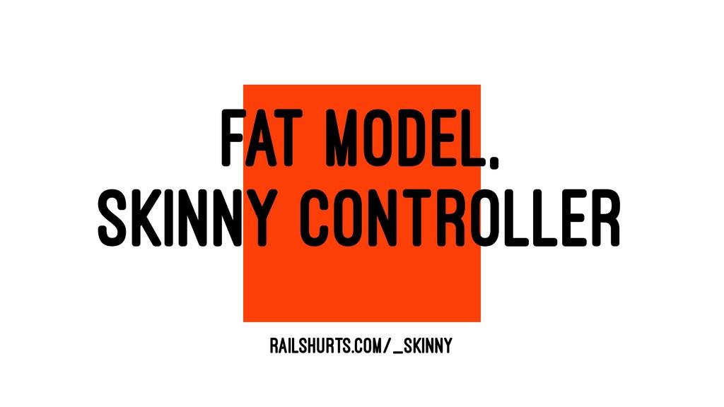 FAT MODEL, SKINNY CONTROLLER RAILSHURTS.COM/_SK...