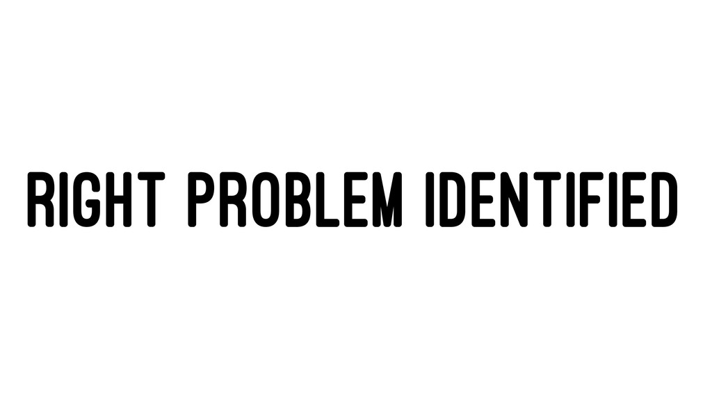 RIGHT PROBLEM IDENTIFIED