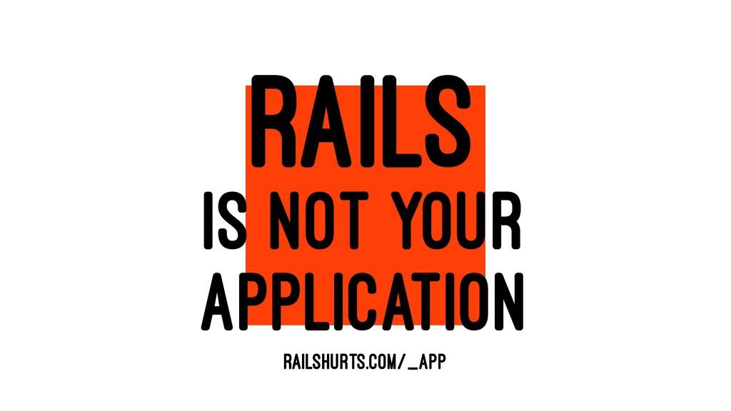 RAILS IS NOT YOUR APPLICATION RAILSHURTS.COM/_A...