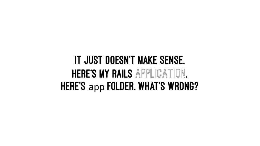 It just doesn't make sense. Here's my Rails app...