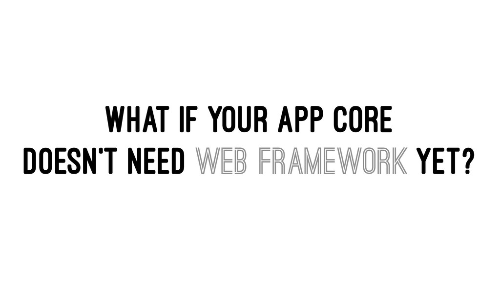 WHAT IF YOUR APP CORE DOESN'T NEED WEB FRAMEWOR...