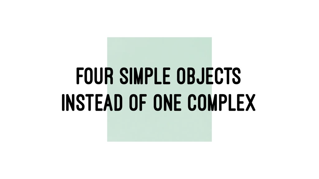 FOUR SIMPLE OBJECTS INSTEAD OF ONE COMPLEX