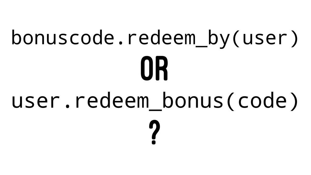 bonuscode.redeem_by(user) OR user.redeem_bonus(...