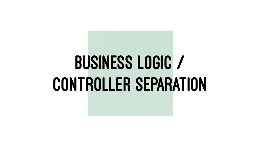 BUSINESS LOGIC / CONTROLLER SEPARATION