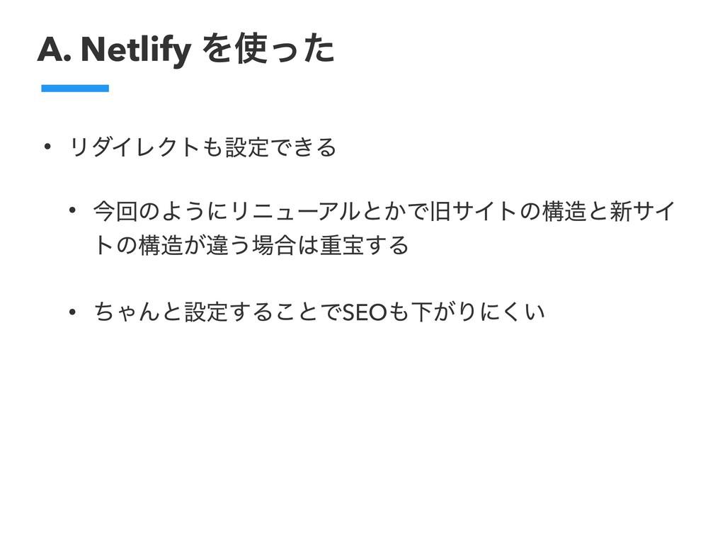 A. Netlify Λͬͨ • ϦμΠϨΫτઃఆͰ͖Δ • ࠓճͷΑ͏ʹϦχϡʔΞϧͱ͔...