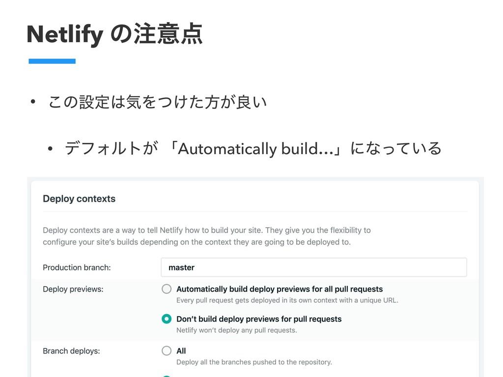 Netlify ͷҙ • ͜ͷઃఆؾΛ͚ͭͨํ͕ྑ͍ • σϑΥϧτ͕ ʮAutomat...