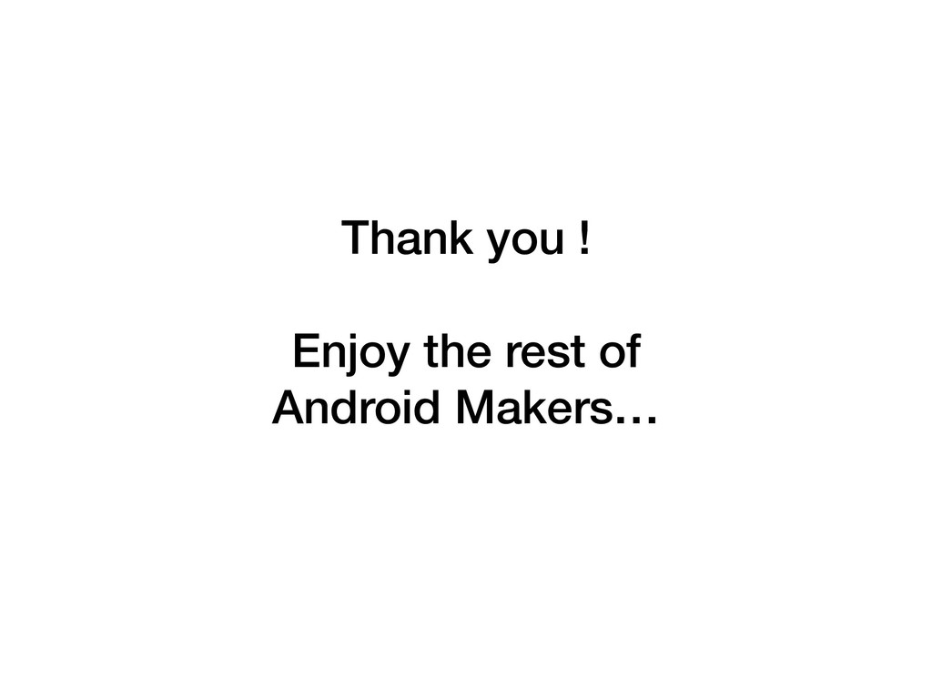 Thank you ! Enjoy the rest of  Android Makers…