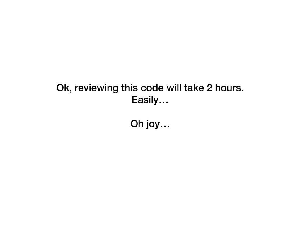 Ok, reviewing this code will take 2 hours.  Ea...
