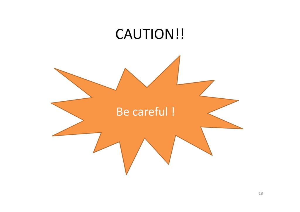 CAUTION!! 18 Be careful !