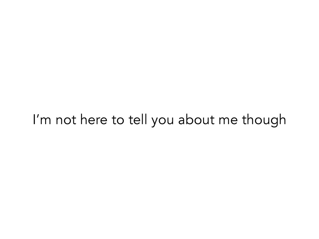 I'm not here to tell you about me though