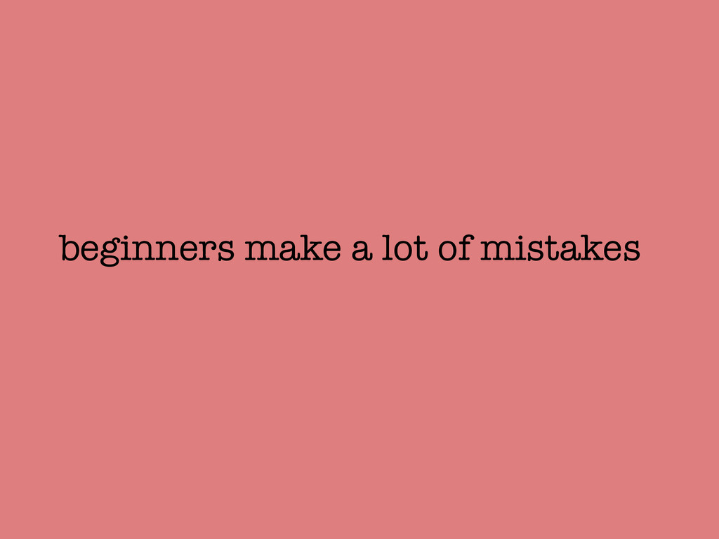 beginners make a lot of mistakes