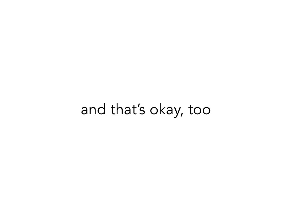 and that's okay, too