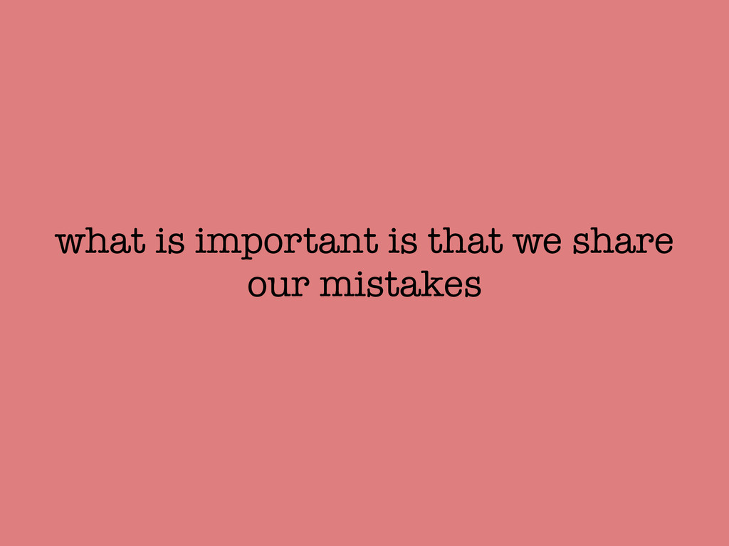 what is important is that we share our mistakes