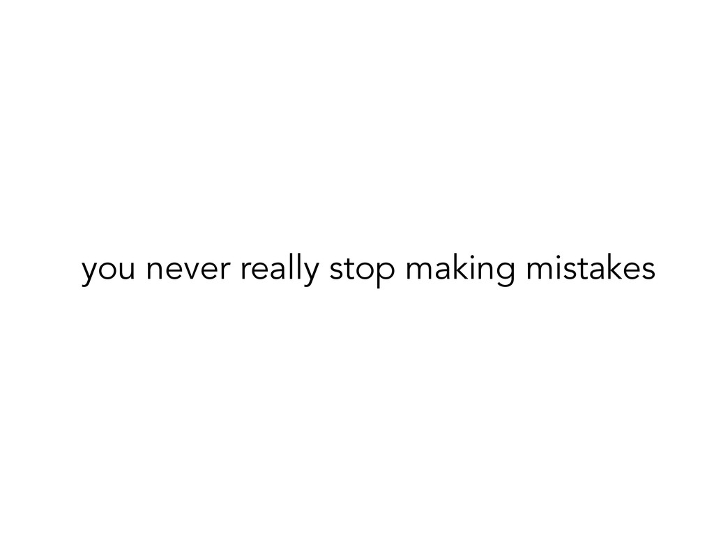 you never really stop making mistakes