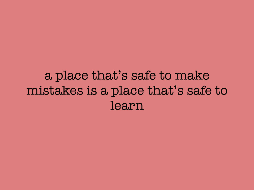 a place that's safe to make mistakes is a place...