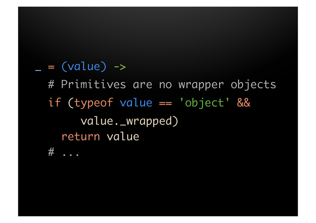 _ = (value) -> # Primitives are no wrapper obje...