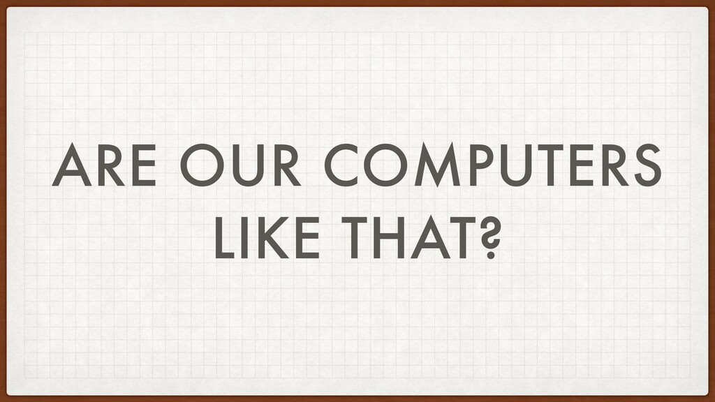 ARE OUR COMPUTERS LIKE THAT?