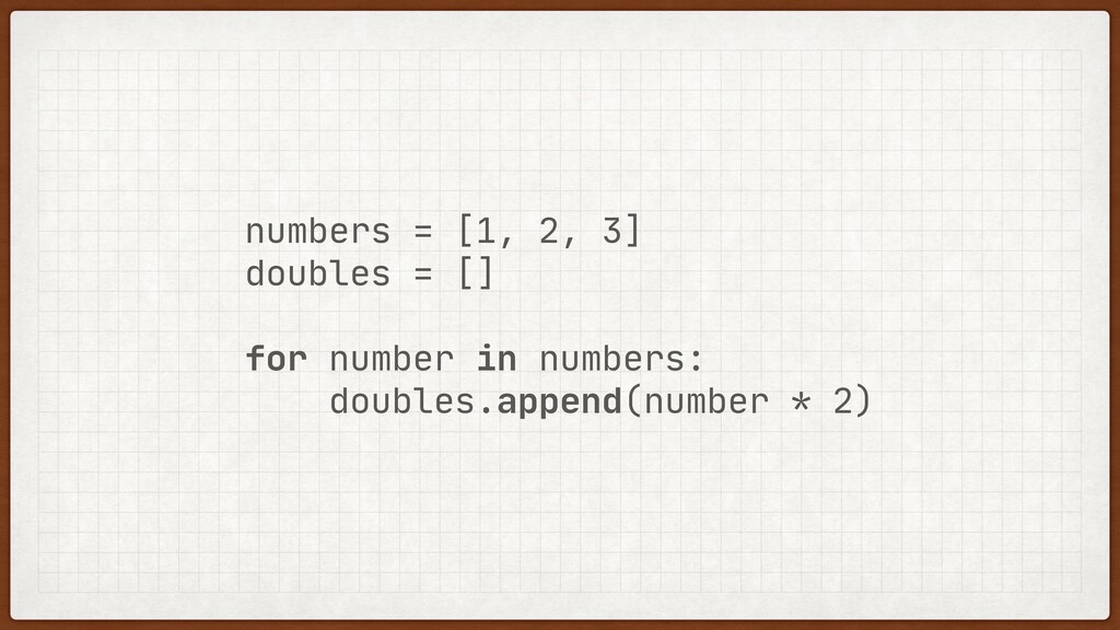 numbers = [1, 2, 3]  doubles = []  for number i...