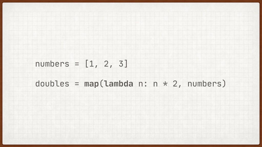 numbers = [1, 2, 3]  doubles = map(lambda n: n ...