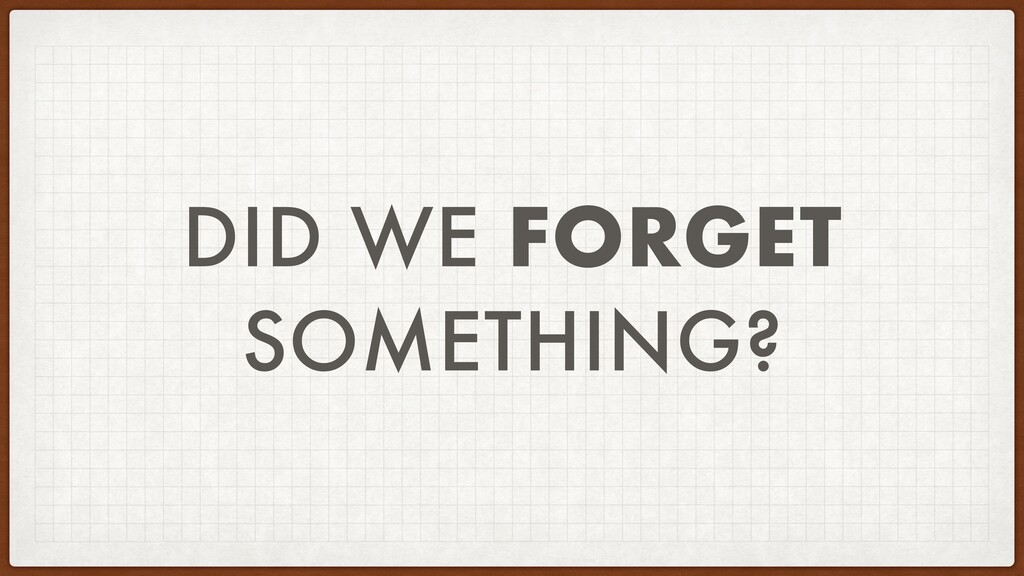DID WE FORGET SOMETHING?