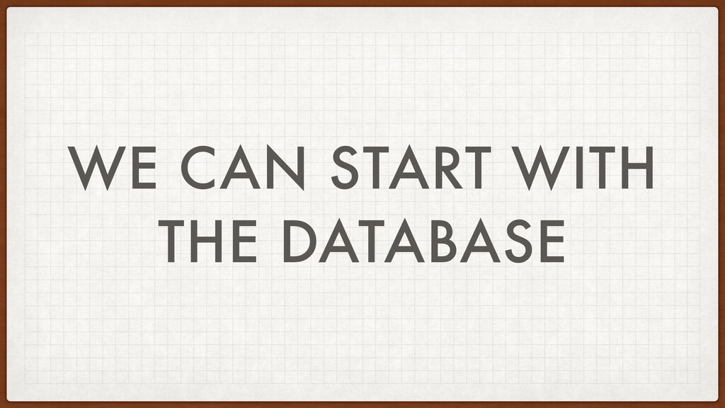 WE CAN START WITH THE DATABASE